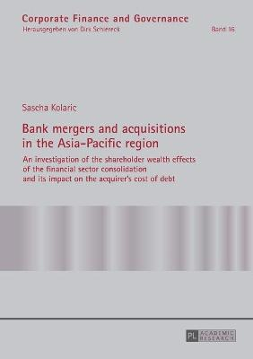 Bank Mergers and Acquisitions in the Asia-Pacific Region: An Investigation of the Shareholder Wealth Effects of the Financial Sector Consolidation and its Impact on the Acquirer's Cost of Debt