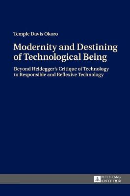 Modernity and Destining of Technological Being: Beyond Heidegger's Critique of Technology to Responsible and Reflexive Technology