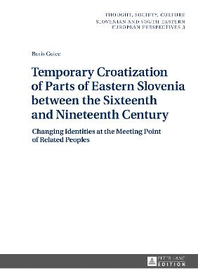 Temporary Croatization of Parts of Eastern Slovenia between the Sixteenth and Nineteenth Century: Changing Identities at the Meeting Point of Related Peoples