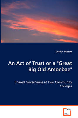 An Act of Trust or a Great Big Old Amoebae - Shared Governance at Two Community Colleges