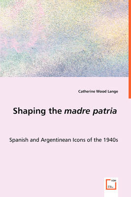 Shaping the Madre Patria - Spanish and Argentinean Icons of the 1940s
