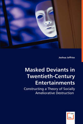 Masked Deviants in Twentieth-Century Entertainments - Constructing a Theory of Socially Ameliorative Destruction