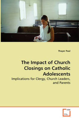 The Impact of Church Closings on Catholic Adolescents - Implications for Clergy, Church Leaders, and Parents