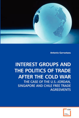 Interest Groups and the Politics of Trade After the Cold War - The Case of the U.S.-Jordan, Singapore and Chile Free Trade Agreements