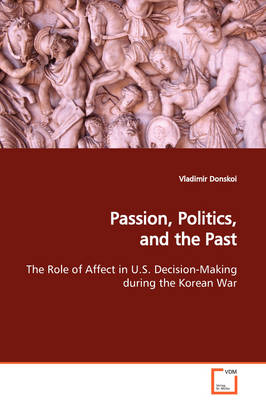 Passion, Politics, and the Past the Role of Affect in U.S. Decision-Making During the Korean War