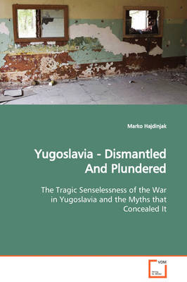 Yugoslavia - Dismantled and Plundered the Tragic Senselessness of the War in Yugoslavia and the Myths That Concealed It