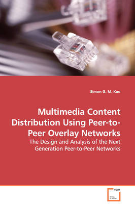 Multimedia Content Distribution Using Peer-To-Peer Overlay Networks - The Design and Analysis of the Next Generation Peer-To-Peer Networks