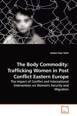 The Body Commodity: Trafficking Women in Post Conflict Eastern Europe