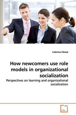 How Newcomers Use Role Models in Organizational Socialization