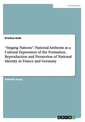 Singing Nations: National Anthems as a Cultural Expression of the Formation, Reproduction and Promotion of National Identity in France and Germany