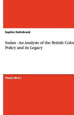 Sudan - An Analysis of the British Colonial Policy and Its Legacy