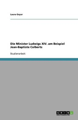 Die Minister Ludwigs XIV. Am Beispiel Jean-Baptiste Colberts