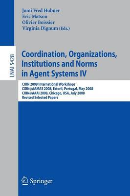 Coordination, Organizations, Institutions and Norms in Agent Systems IV: COIN 2008 International Workshops COIN@AAMAS 2008, Estoril, Portugal, May 12, 2008 COIN@AAAI 2008, Chicago, USA, July 14, 2008,  Revised Selected Papers