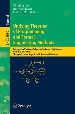 Unifying Theories of Programming and Formal Engineering Methods: International Training School on Software Engineering, Held at ICTAC 2013, Shanghai, China, August 26-30, 2013, Advanced Lectures