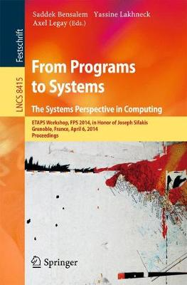 From Programs to Systems - The Systems Perspective in Computing: ETAPS Workshop, FPS 2014, in Honor of Joseph Sifakis, Grenoble, France, April 6, 2014, Proceedings