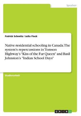 Native Residential Schooling in Canada. the System's Repercussions in Tomson Highway's Kiss of the Fur Queen and Basil Johnston's Indian School Days