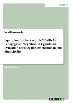Equipping Teachers with Ict Skills for Pedagogical Integration in Uganda: An Evaluation of Policy Implementation in Jinja Municipality