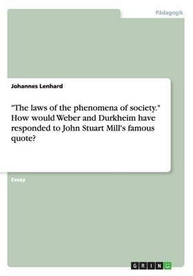 The Laws of the Phenomena of Society. How Would Weber and Durkheim Have Responded to John Stuart Mill's Famous Quote?