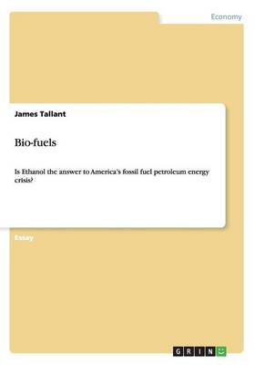 Bio-Fuels. Is Ethanol the Answer to America's Fossil Fuel Petroleum Energy Crisis?
