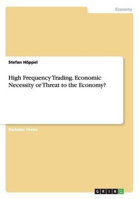 High Frequency Trading. Economic Necessity or Threat to the Economy?