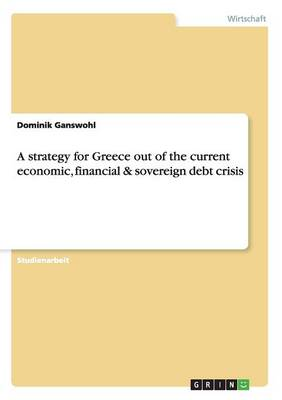 A Strategy for Greece Out of the Current Economic, Financial & Sovereign Debt Crisis