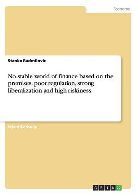 No Stable World of Finance Based on the Premises. Poor Regulation, Strong Liberalization and High Riskiness