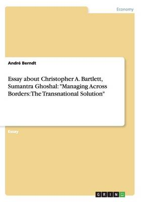 Essay about Christopher A. Bartlett, Sumantra Ghoshal: Managing Across Borders: The Transnational Solution