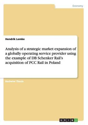 Analysis of a Strategic Market Expansion of a Globally Operating Service Provider Using the Example of DB Schenker Rail's Acquisition of Pcc Rail in Poland