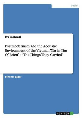 Postmodernism and the Acoustic Environment of the Vietnam War in Tim Obriens the Things They Carried