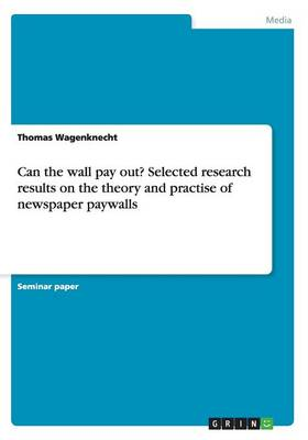 Can the Wall Pay Out? Selected Research Results on the Theory and Practise of Newspaper Paywalls