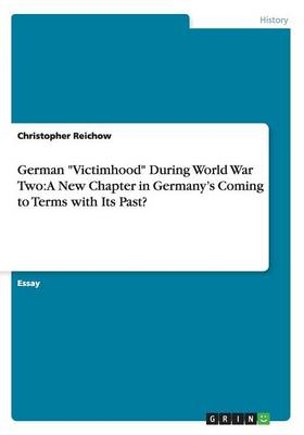 German Victimhood During World War Two: A New Chapter in Germany's Coming to Terms with Its Past?