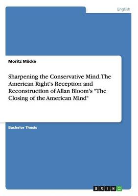Sharpening the Conservative Mind. the American Right's Reception and Reconstruction of Allan Bloom's the Closing of the American Mind