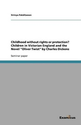 Childhood Without Rights or Protection? Children in Victorian England and the Novel Oliver Twist by Charles Dickens