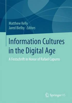 Information Cultures in the Digital Age: A Festschrift in Honor of Rafael Capurro: 2017