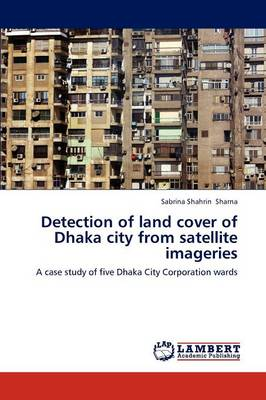 Detection of Land Cover of Dhaka City from Satellite Imageries