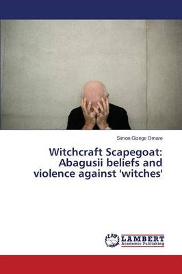 Witchcraft Scapegoat: Abagusii Beliefs and Violence Against 'Witches'