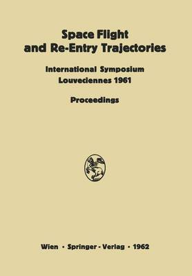 Space Flight and Re-Entry Trajectories: International Symposium Organized by the International Academy of Astronautics of the IAF Louveciennes, 19-21 June 1961 Proceedings