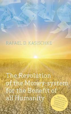 The Revolution of the Money-System for the Benefit of All Humanity