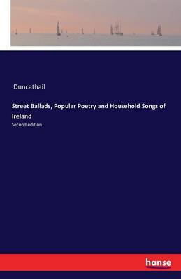 Street Ballads, Popular Poetry and Household Songs of Ireland