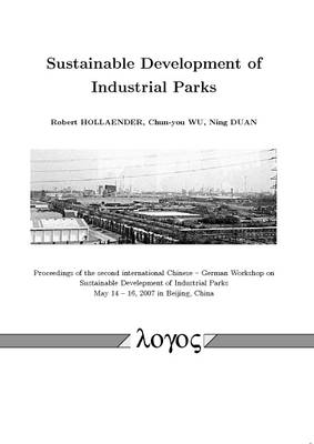 Sustainable Development of Industrial Parks: Proceedings of the Second International Chinese -- German Workshop on Sustainable Develepment of Industrial Parks May 14 -- 16, 2007 in Beijing, China