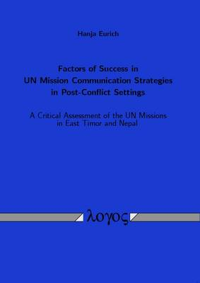 Factors of Success in Un Mission Communication Strategies in Post-Conflict Settings: A Critical Assessment of the Un Missions in East Timor and Nepal