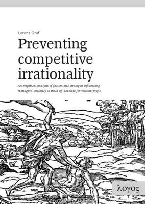 Preventing Competitive Irrationality - An Empirical Analysis of Factors and Strategies Influencing Managers' Tendency to Trade off Absolute for Relative Profit