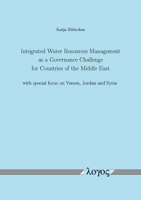 Integrated Water Resources Management as a Governance Challenge for Countries of the Middle East with Special Focus on Yemen, Jordan and Syria