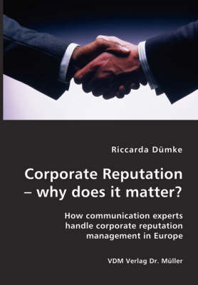 Corporate Reputation - Why Does It Matter?: How Communication Experts Handle Corporate Reputation Management in Europe
