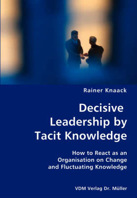 Decisive Leadership by Tacit Knowledge- How to React as an Organisation on Change and Fluctuating Knowledge