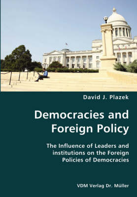 Democracies and Foreign Policy- The Influence of Leaders and Institutions on the Foreign Policies of Democracies