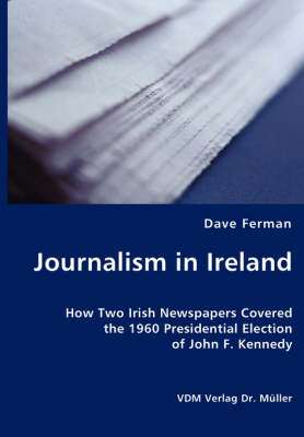 Journalism in Ireland - How Two Irish Newspapers Covered the 1960 Presidential Election of John F. Kennedy