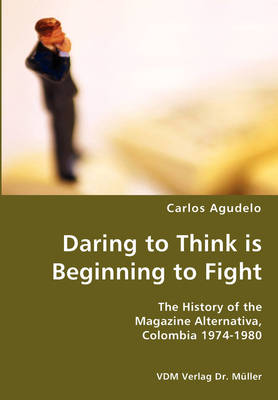 Daring to Think Is Beginning to Fight- The History of the Magazine Alternativa, Colombia 1974-1980