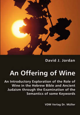 An Offering of Wine - An Introductory Exploration of the Role of Wine in the Hebrew Bible and Ancient Judaism Through the Examination of the Semantics of Some Keywords