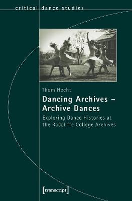 Dancing Archives Archive Dances: Exploring Dance Histories at the Radcliffe College Archives